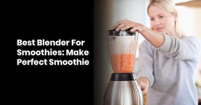 Best Blender For Smoothies: Make Perfect Smoothies