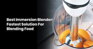 Best Immersion Blender- Fastest Solution For Blending Food