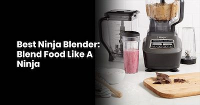 Best Ninja Blender: Blend Food Like A Ninja