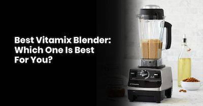 Best Vitamix Blender: Which One Is Best For You?