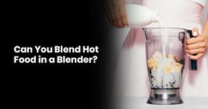 Can You Blend Hot Food in a Blender
