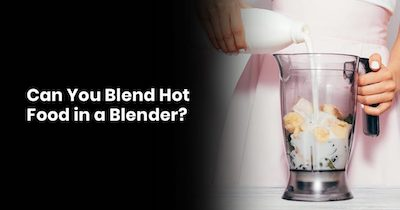 Can You Blend Hot Food In A Blender?
