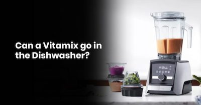 Can A Vitamix Go In The Dishwasher?