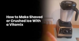 How to Make Shaved or Crushed Ice With a Vitamix