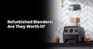 Refurbished Blenders- Are They Worth it