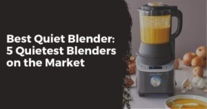 Quietest Blender the 5 Best Quiet Blenders 2020