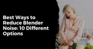 Best Ways to Reduce Blender Noise 10 ways