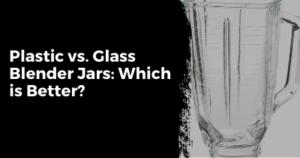 Glass vs. Plastic Blender Jar