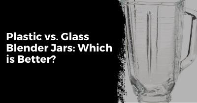 Plastic vs. Glass Blender Jar: Which is Better?