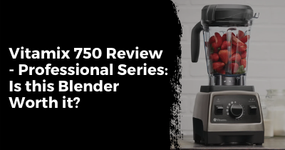 Vitamix 750 Review – Professional Series: Is this Blender Worth it?